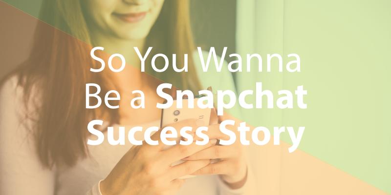 So You Wanna be a Snapchat Success Story