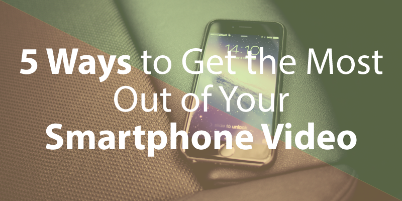 5 Ways to Get the Most Out of Your Smartphone Video