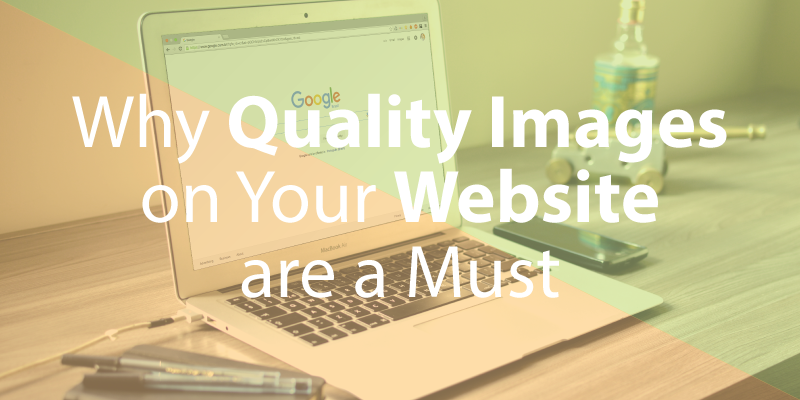 Why Quality Images on Your Website Are a Must