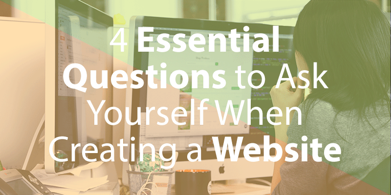 4 Essential Questions to Ask Yourself When Creating a Website