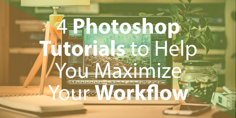 4 Photoshop Tutorials To Help You Maximize Your Workflow