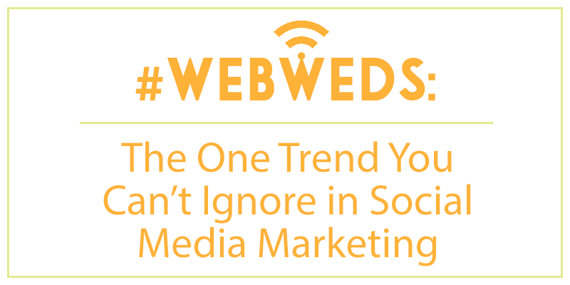 #WebWeds: The One Trend You Can't Ignore in Social Media Marketing