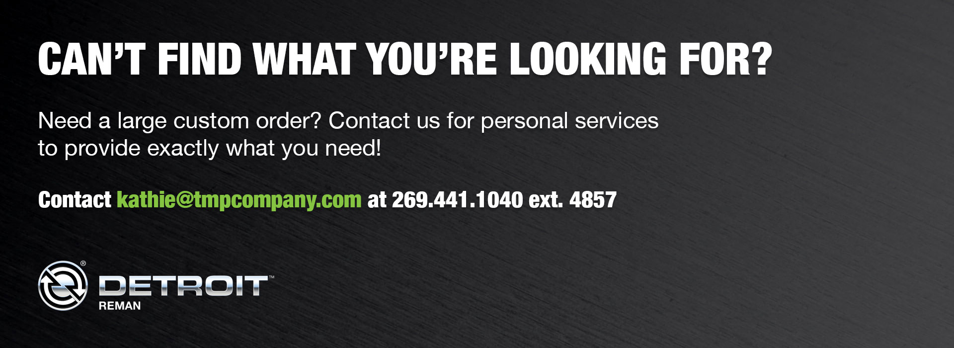 Can't find what you're looking for? Need a large custom order? Contact us for personal services to provide exactly what you need! Contact kathie@tmpcompany.com at 269-441-1040 ext. 4857
