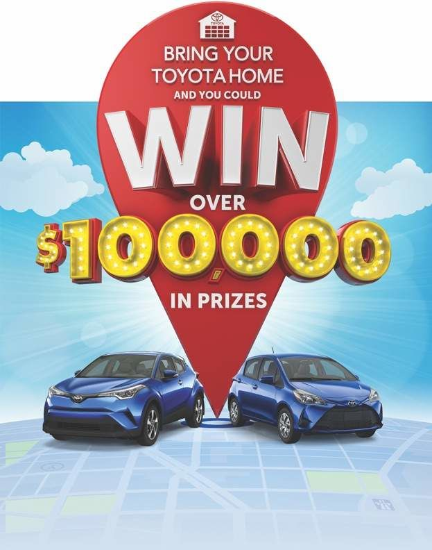 BRING YOUR TOYOTA HOMETM AND YOU COULD WIN* OVER $100,000 IN PRIZES