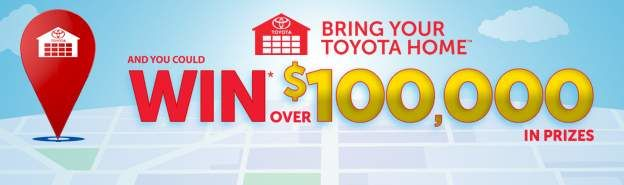BRING YOUR TOYOTA HOME<sup>TM</sup> AND YOU COULD WIN* OVER $100,000 IN PRIZES