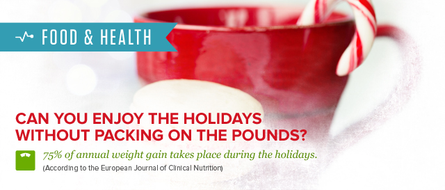 food & health. Can you enjoy the holidays without packing on the pounds?  75% of annual weight gain takes place during the holidays (according to the European journal of clinical nutrition)