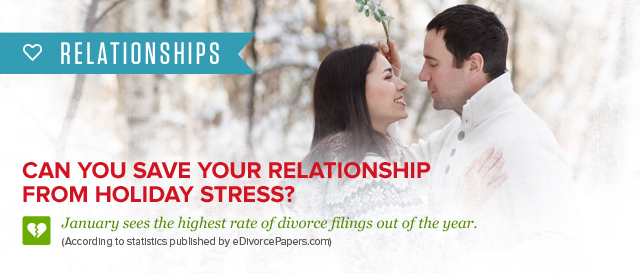 Relationships. Can you save your relationship from holiday stress? January sees the highest rate of divorce fillings out of the year. (according to statistics published by eDivorcePapers.com)