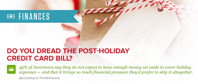 Finances. Do you dread the post-holiday credit card bill? 45% of Americans say they do not expect to have enough money set aside to cover holiday expenses - and that is brings so much financial pressure they'd prefer to skip it altogether. (according to thinkfinance)