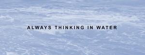 Always thinking in water