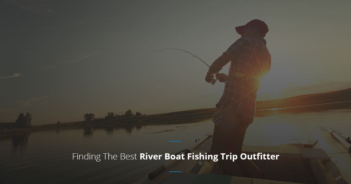 Finding The Best River Boat Fishing Trip Outfitter
