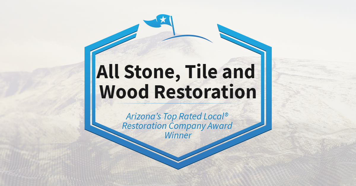 Arizona's Top Rated Local® Restoration Company Award Winner: All Stone, Tile and Wood Restoration