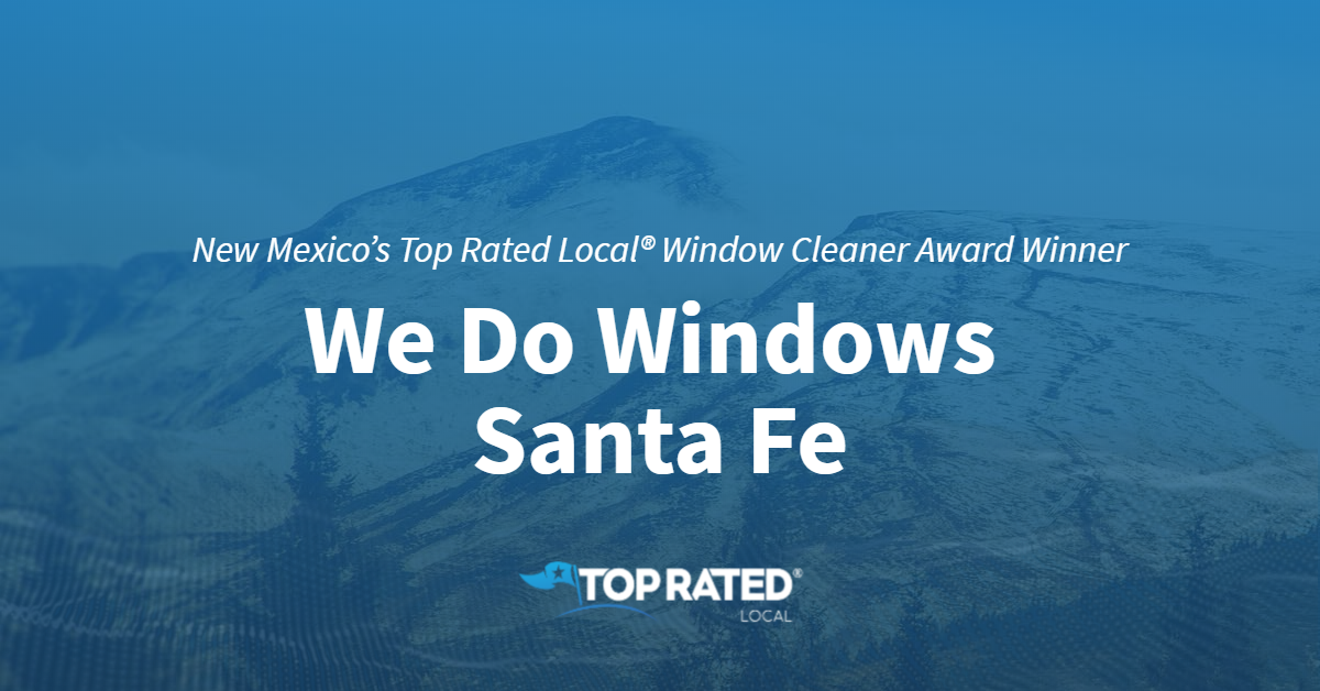 New Mexico's Top Rated Local® Window Cleaner Award Winner: We Do Windows Santa Fe