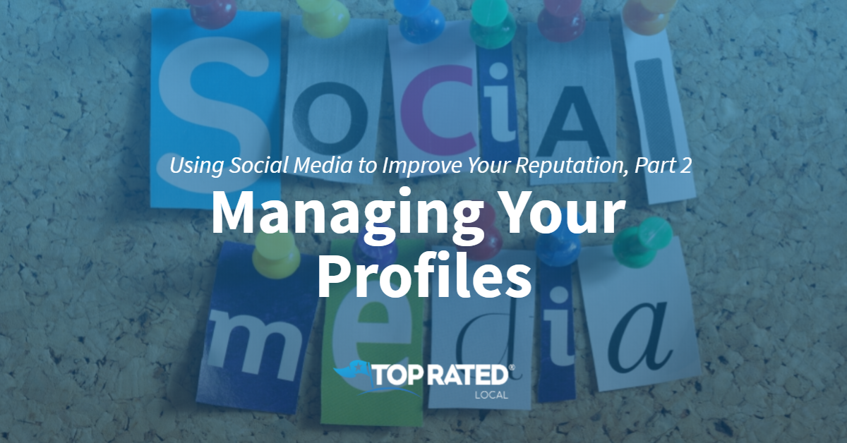 Using Social Media to Improve Your Reputation, Part 2: Managing Your Profiles