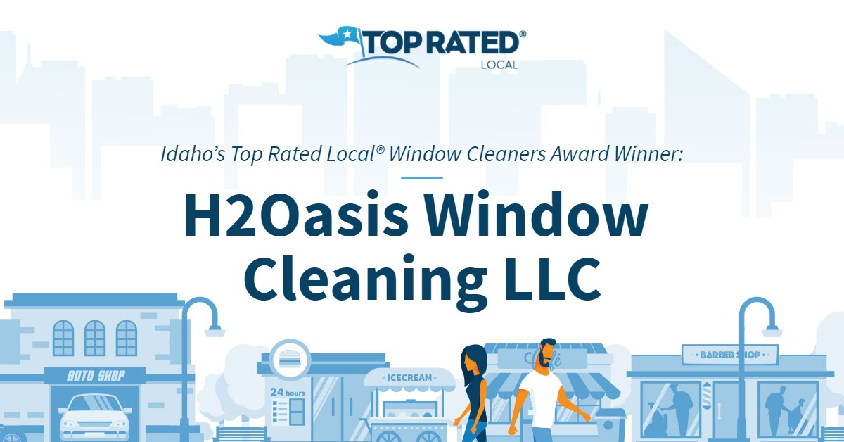 Idaho's Top Rated Local® Window Cleaners Award Winner: H2Oasis Window Cleaning LLC