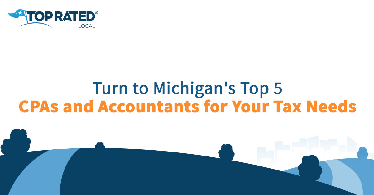 Turn to Michigan's Top 5 CPAs and Accountants for Your Tax Needs