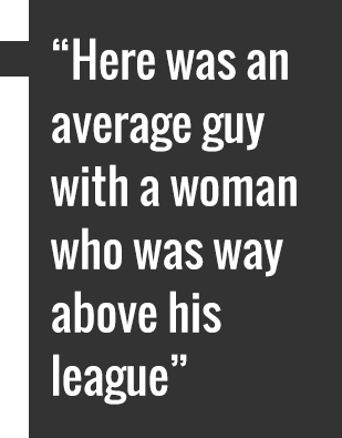 Here was an average guy with a woman who was way above his league