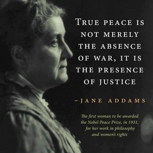 """Jane Addams Quote: """"True peace is not merely the absence of war, it is the presence of justice"""""""