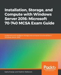 Installation, Storage, and Compute with Windows Server 2016: Microsoft 70-740 MCSA Exam Guide Image