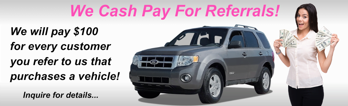 We are happy to pay $25 for every customer you refer to us that purchases a vehicle!
