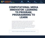 Computational Media Innovator: Learning to Program, Programming to Learn (Grades 6-8)