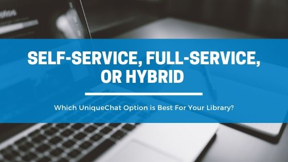 Self-service, Full-Service, or Hybrid – Which UniqueChat Option is Best For Your Library?