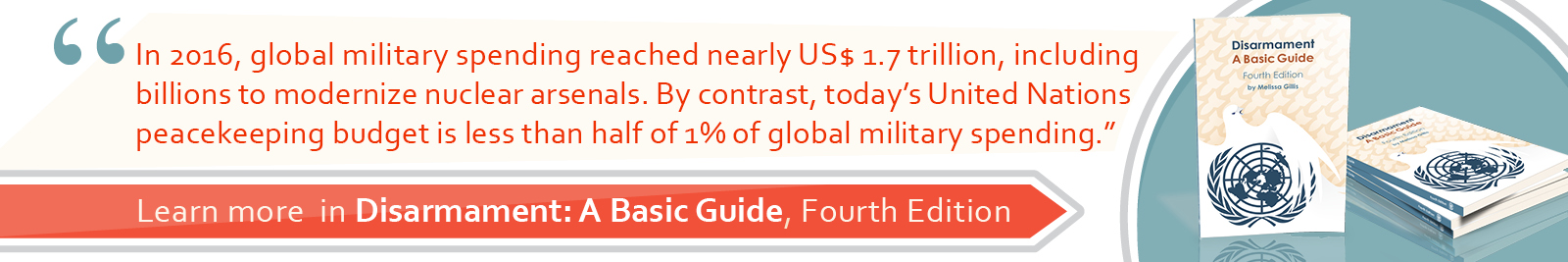 4.	In 2016, global military spending reached nearly US$ 1.7 trillion, including billions to modernize nuclear arsenals. By contrast, today's United Nations peacekeeping budget is less than half of 1% of global military spending.