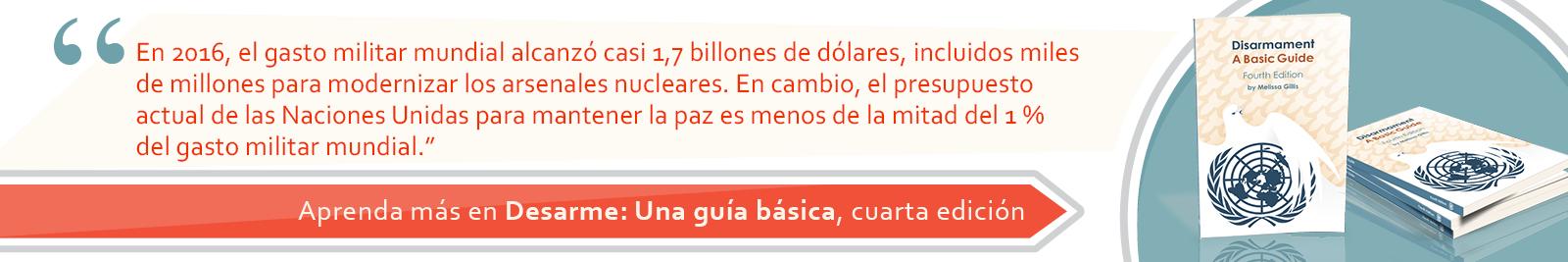 4. En 2016, el gasto militar mundial alcanzó casi 1,7 billones de dólares, incluidos miles de millones para modernizar los arsenales nucleares. En cambio, el presupuesto actual de las Naciones Unidas para mantener la paz es menos de la mitad del 1 % del gasto militar mundial.