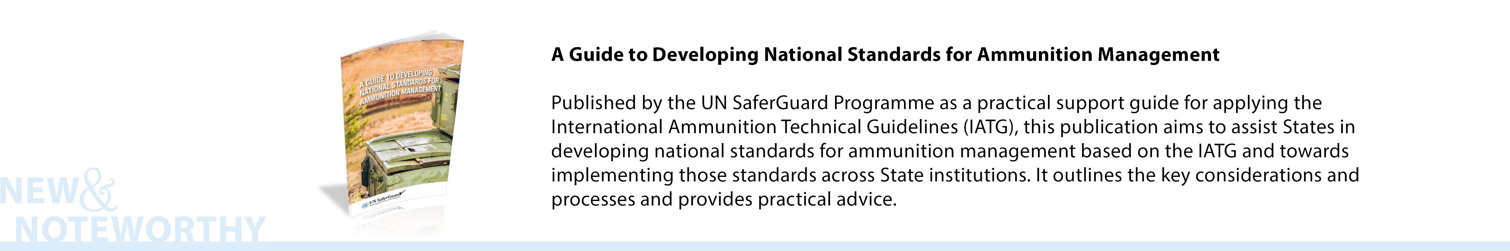 A Guide to Developing National Standards for Ammunition Management - Published by the UN SaferGuard Programme as a practical support guide for applying the International Ammunition Technical Guidelines (IATG), this publication aims to assist States in developing national standards for ammunition management based on the IATG and towards implementing those standards across State institutions. It outlines the key considerations and processes and provides practical advice.
