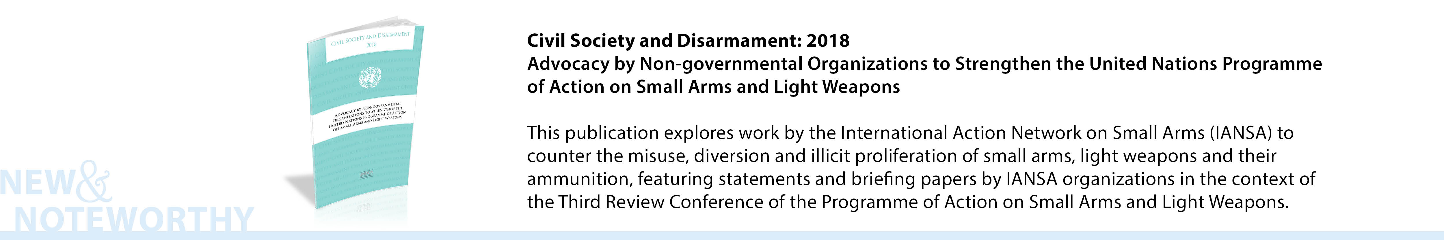 Advocacy by Non-governmental Organizations to Strengthen the United Nations Programme of Action on Small Arms and Light Weapons, Civil Society and Disarmament: 2018 - This publication explores work by the International Action Network on Small Arms (IANSA) to counter the misuse, diversion and illicit proliferation of small arms, light weapons and their ammunition, featuring statements and briefing papers by IANSA organizations in the context of the Third Review Conference of the Programme of Action on Small Arms and Light Weapons.