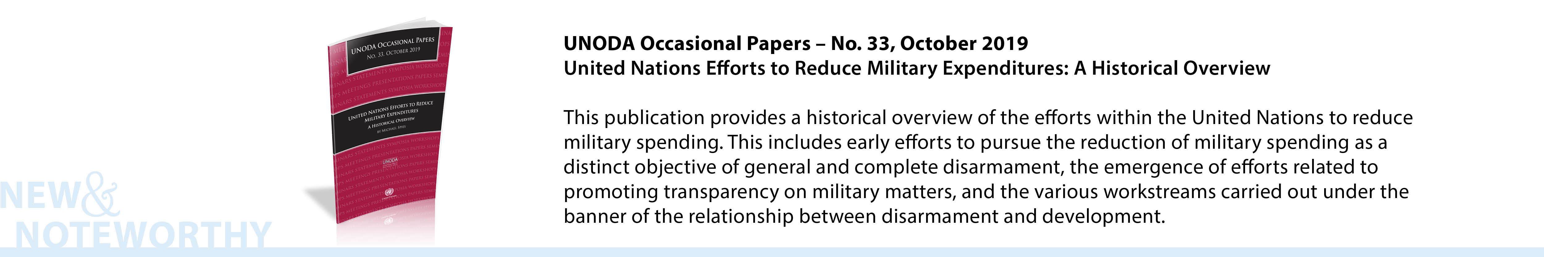 UNODA Occasional Papers – No. 33, October 2019:United Nations Efforts to Reduce Military Expenditures: A Historical Overview -This publication provides a historical overview of the efforts within the United Nations to reduce military spending. This includes early efforts to pursue the reduction of military spending as a distinct objective of general and complete disarmament, the emergence of efforts related to promoting transparency on military matters, and the various workstreams carried out under the banner of the relationship between disarmament and development.
