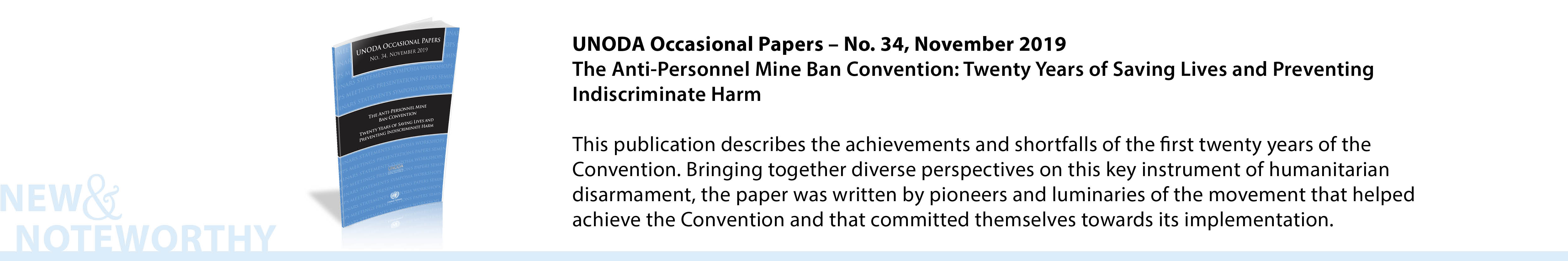 UNODA Occasional Papers, No. 34, November 2019 - The Anti-Personnel Mine Ban Convention: Twenty Years of Saving Lives and Preventing Indiscriminate Harm -This publication describes the achievements and shortfalls of the first twenty years of the Convention. Bringing together diverse perspectives on this key instrument of humanitarian disarmament, the paper was written by pioneers and luminaries of the movement that helped achieve the Convention and that committed themselves towards its implementation.