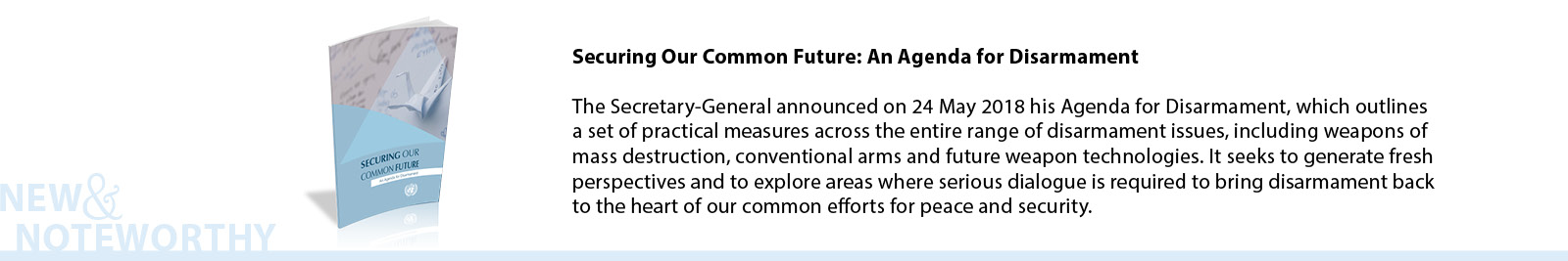 Securing Our Common Future: An Agenda for Disarmament - The Secretary-General announced on 24 May 2018 his Agenda for Disarmament, which outlines a set of practical measures across the entire range of disarmament issues, including weapons of mass destruction, conventional arms and future weapon technologies. It seeks to generate fresh perspectives and to explore areas where serious dialogue is required to bring disarmament back to the heart of our common efforts for peace and security.