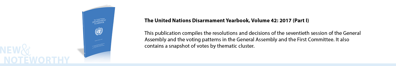 The United Nations Disarmament Yearbook, Volume 42: 2017 (Part I) - This publication compiles the resolutions and decisions of the seventieth session of the General Assembly and the voting patterns in the General Assembly and the First Committee. It also contains a snapshot of votes by thematic cluster