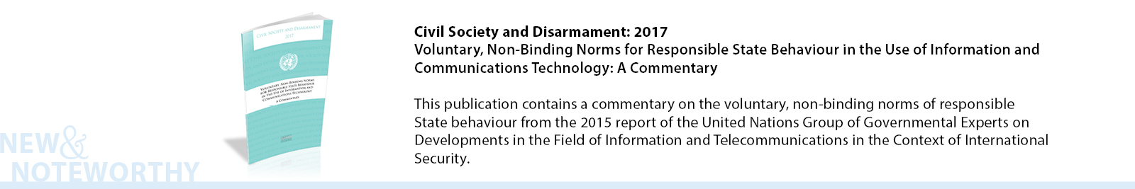 Civil Society and Disarmament: 2017 - Voluntary, Non-Binding Norms for Responsible State Behaviour in the Use of Information and Communications Technology: A Commentary - This publication contains a commentary on the voluntary, non-binding norms of responsible State behaviour from the 2015 report of the United Nations Group of Governmental Experts on Developments in the Field of Information and Telecommunications in the Context of International Security.