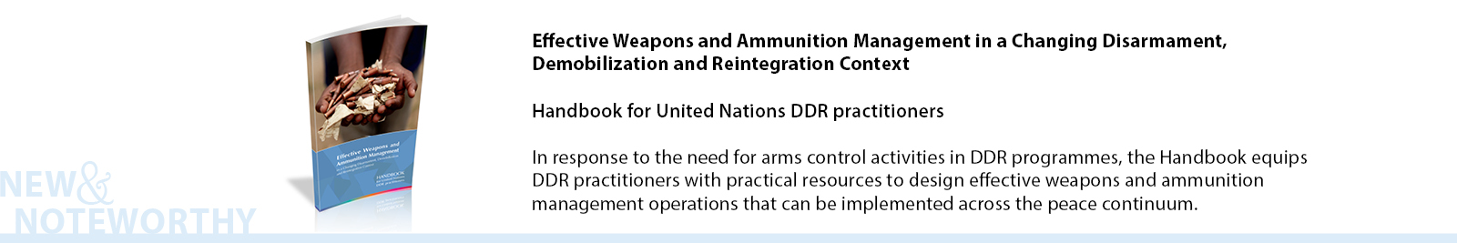 Effective Weapons and Ammunition Management in a Changing Disarmament, Demobilization and Reintegration Context - Handbook for United Nations DDR practitioners - In response to the need for arms control activities in DDR programmes, the Handbook equips DDR practitioners with practical resources to design effective weapons and ammunition management operations that can be implemented across the peace continuum.
