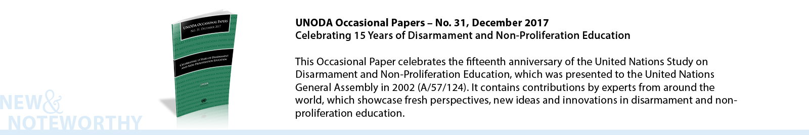 UNODA Occasional Papers – No. 31, December 2017 - Celebrating 15 Years of Disarmament and Non-Proliferation Education - This Occasional Paper celebrates the fifteenth anniversary of the United Nations Study on Disarmament and Non-Proliferation Education, which was presented to the United Nations General Assembly in 2002 (A/57/124). It contains contributions by experts from around the world, which showcase fresh perspectives, new ideas and innovations in disarmament and non-proliferation education.