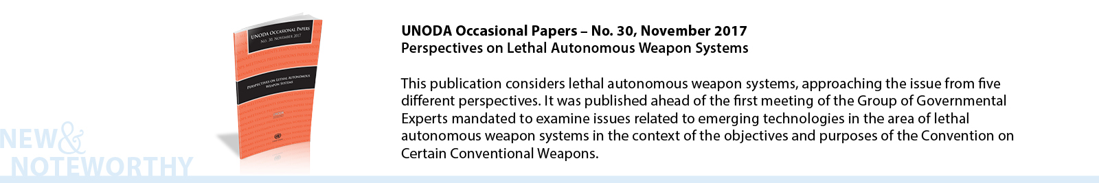 UNODA Occasional Papers – No. 30, November 2017 - Perspectives on Lethal Autonomous Weapon Systems - This publication considers lethal autonomous weapon systems, approaching the issue from five different perspectives. It was published ahead of the first meeting of the Group of Governmental Experts mandated to examine issues related to emerging technologies in the area of lethal autonomous weapon systems in the context of the objectives and purposes of the Convention on Certain Conventional Weapons.