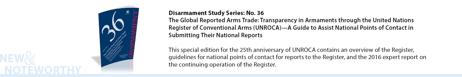 Disarmament Study Series: No. 36 - The Global Reported Arms Trade: Transparency in Armaments through the United Nations Register of Conventional Arms (UNROCA)—A Guide to Assist National Points of Contact in Submitting Their National Reports - This special edition for the 25th anniversary of UNROCA contains an overview of the Register, guidelines for national points of contact for reports to the Register, and the 2016 expert report on the continuing operation of the Register.