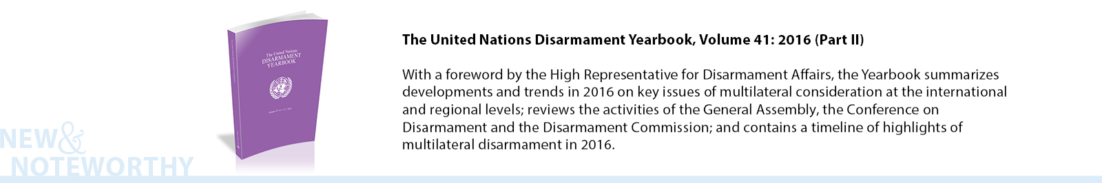 The United Nations Disarmament Yearbook, Volume 41: 2016 (Part II) - With a foreword by the High Representative for Disarmament Affairs, the Yearbook summarizes developments and trends in 2016 on key issues of multilateral consideration at the international and regional levels; reviews the activities of the General Assembly, the Conference on Disarmament and the Disarmament Commission; and contains a timeline of highlights of multilateral disarmament in 2016.