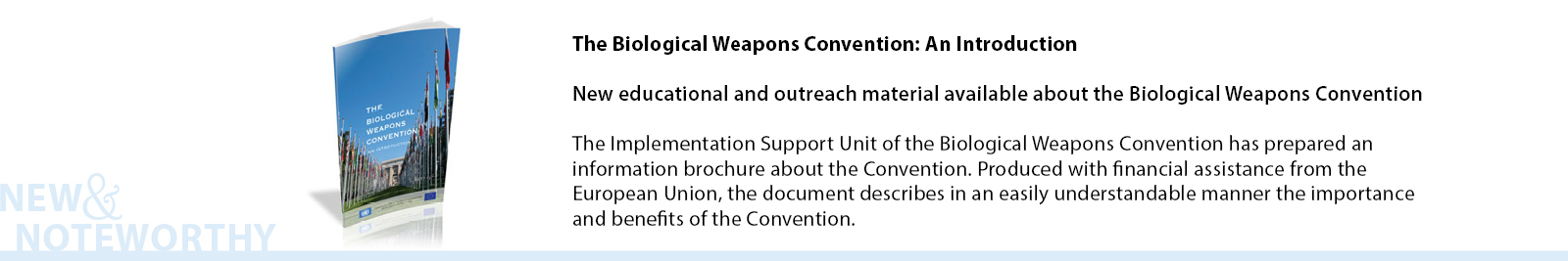 The Biological Weapons Convention: An Introduction - The Implementation Support Unit of the Biological Weapons Convention has prepared an information brochure about the Convention. Produced with financial assistance from the European Union, the document describes in an easily understandable manner the importance and benefits of the Convention.