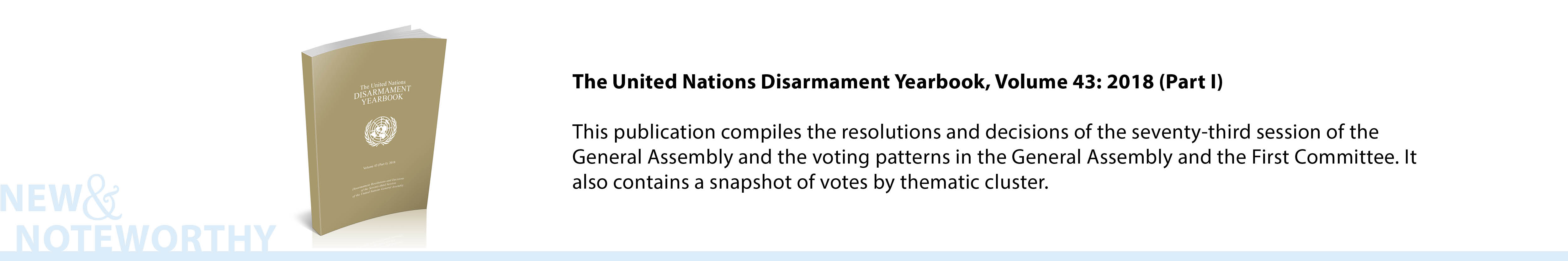 The United Nations Disarmament Yearbook, Volume 43: 2018 (Part I) - This publication compiles the resolutions and decisions of the seventy-third session of the General Assembly and the voting patterns in the General Assembly and the First Committee. It also contains a snapshot of votes by thematic cluster.