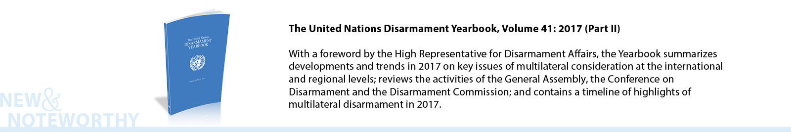 The United Nations Disarmament Yearbook, Volume 41: 2017 (Part II) - With a foreword by the High Representative for Disarmament Affairs, the Yearbook summarizes developments and trends in 2017 on key issues of multilateral consideration at the international and regional levels; reviews the activities of the General Assembly, the Conference on Disarmament and the Disarmament Commission; and contains a timeline of highlights of multilateral disarmament in 2017.