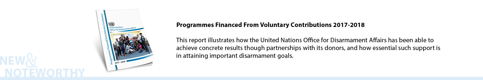 Programmes Financed From Voluntary Contributions 2017-2018 - This report illustrates how the United Nations Office for Disarmament Affairs has been able to achieve concrete results though partnerships with its donors, and how essential such support is in attaining important disarmament goals.