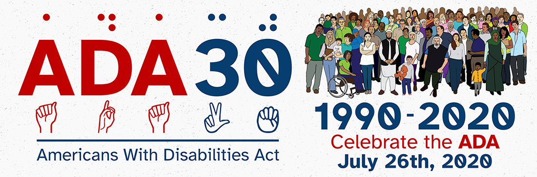 On the left, the image shows red and blue text reading, ADA30 in Braille, English, American Sign Language pictographs. On the right, there is a large group of diverse people, some with visible disabilities and some with invisible disabilities. Below the group of people the image reads, 1990-2020 Celebrate the ADA, July 26th, 2022