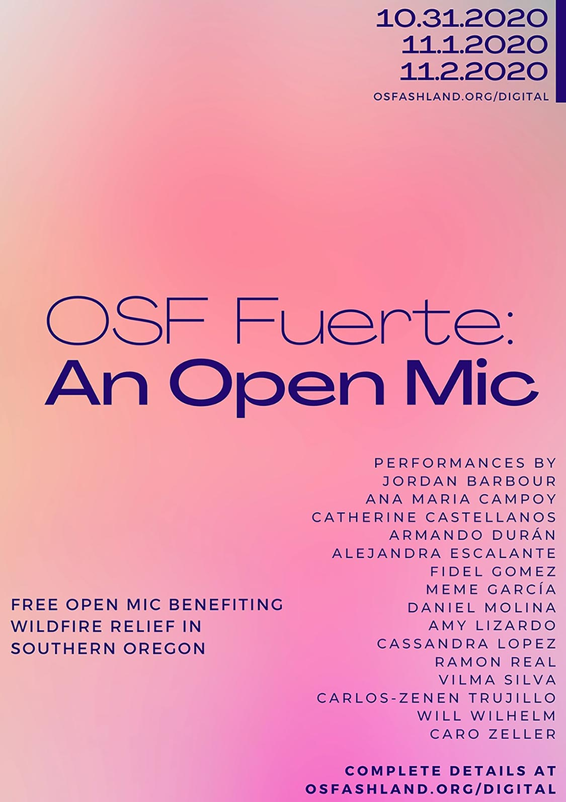 In the top right of the image has blue text on a peach background reading 10.31.2020 11.1.2020 11.2.2020 osfashland.org/digital. The middle of the image has blue text on a peach background reading OSF Fuerte: An Open Mic. The bottom of the image has two columns of blue text on a peach background. The left column says Free Open Mic Benefiting Wildfire Relief In Southern Oregon. The Right column says Performances by Jordan Barbour Ana Maria Campoy Catherine Castellanos Armando Duran Alejandra Escalante Fidel Gomez Meme Garcia Daniel Molina Amy Lizardo Cassandra Lopez Ramon Real Vilma Silva Carlos-Zenen Trujillo Will Wilhelm Caro Zeller complete details at osfashland.org/digital