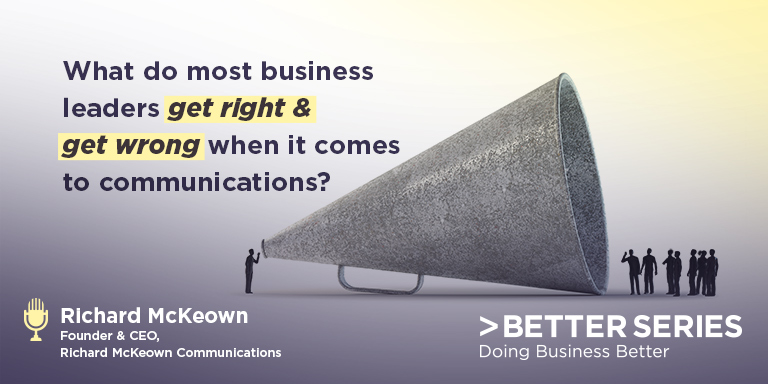 What do most business leaders get right & get wrong when it comes to communications? - Richard McKeown, Founder & CEO, Richard McKeown Communications - Better Series, Doing Business Better