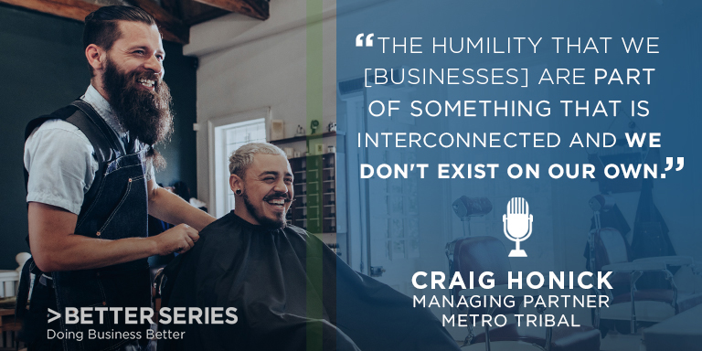 """The humility that [businesses] are part of something that is interconnected and we don't exist on our own."" Craig Honick - managing partner Metro Tribal - Better Series, Doing business better"