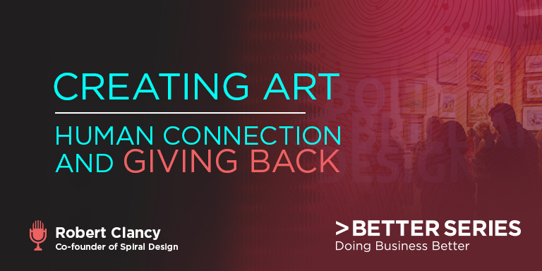 Creating Art - Human Connection and Giving Back - Robert Clancy - co-founder of spiral Design - Better Series, Doing business better