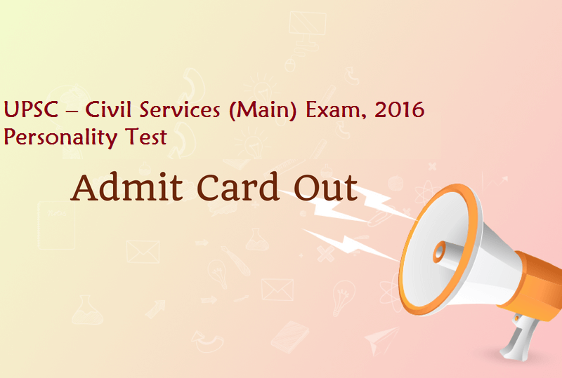 UPSC – Civil Services (Main) Exam, 2016 Personality Test Call Letter Released!!!