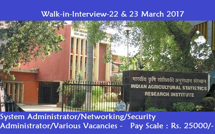 Indian Agricultural Statistics Research Institute-Recruitment-19 Vacancies-System Administrator/Networking/Security Administrator/Various Vacancies-Pay Scale : Rs. 25000/-Walk-in-Interview-22 & 23 March 2017